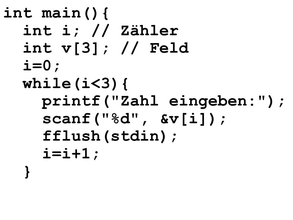 int main(){ int i; // Zähler. int v[3]; // Feld. i=0; while(i<3){ printf( Zahl eingeben: ); scanf( %d , &v[i]); fflush(stdin);